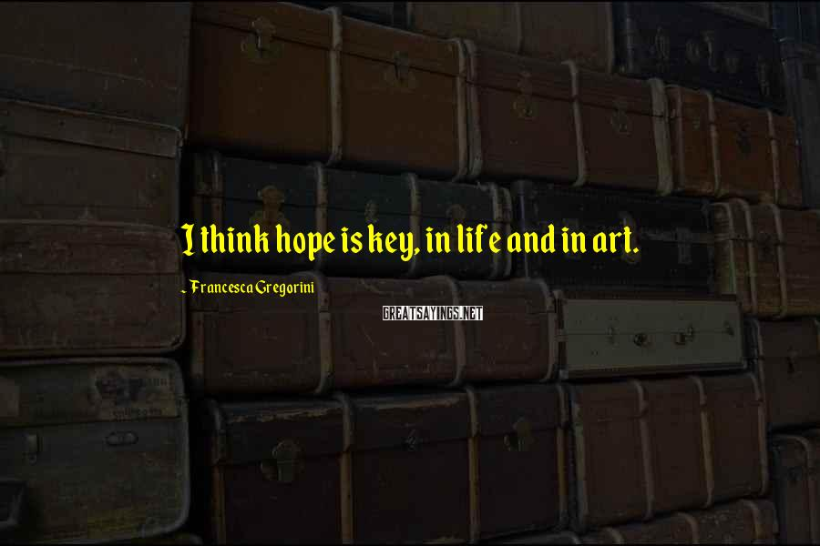 Francesca Gregorini Sayings: I think hope is key, in life and in art.