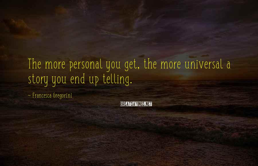 Francesca Gregorini Sayings: The more personal you get, the more universal a story you end up telling.