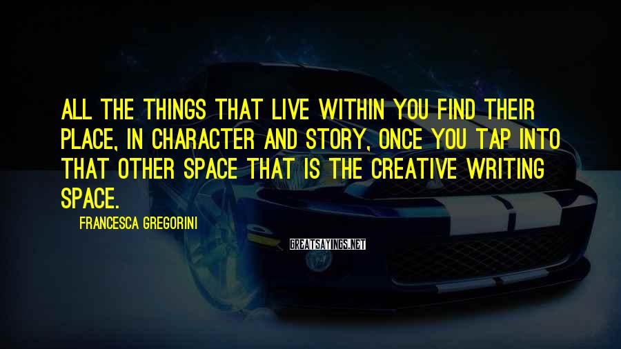 Francesca Gregorini Sayings: All the things that live within you find their place, in character and story, once