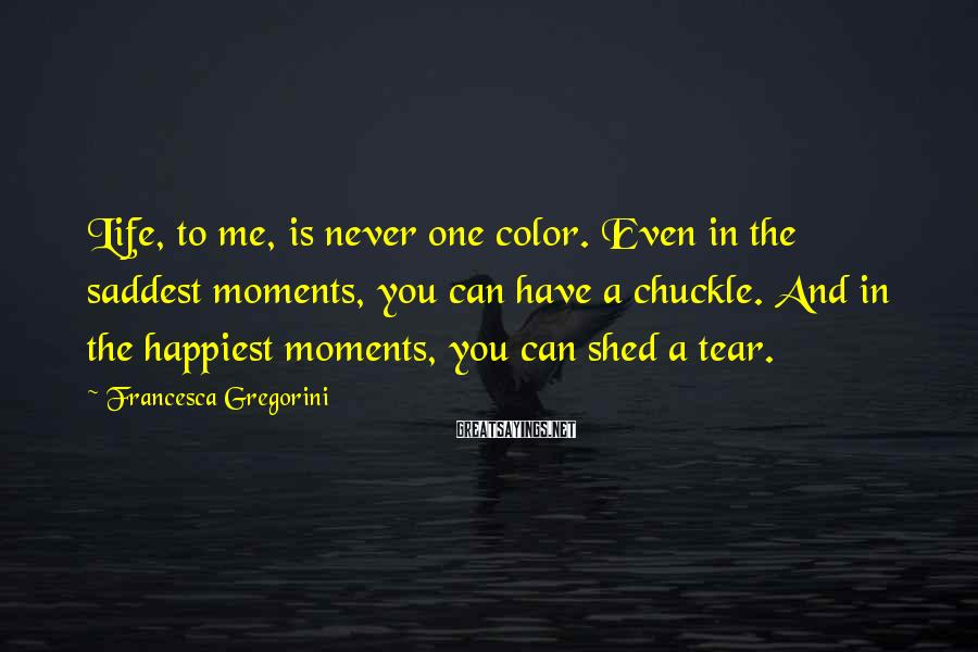 Francesca Gregorini Sayings: Life, to me, is never one color. Even in the saddest moments, you can have