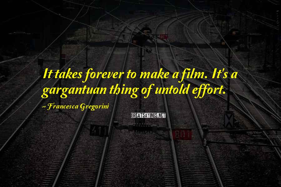 Francesca Gregorini Sayings: It takes forever to make a film. It's a gargantuan thing of untold effort.