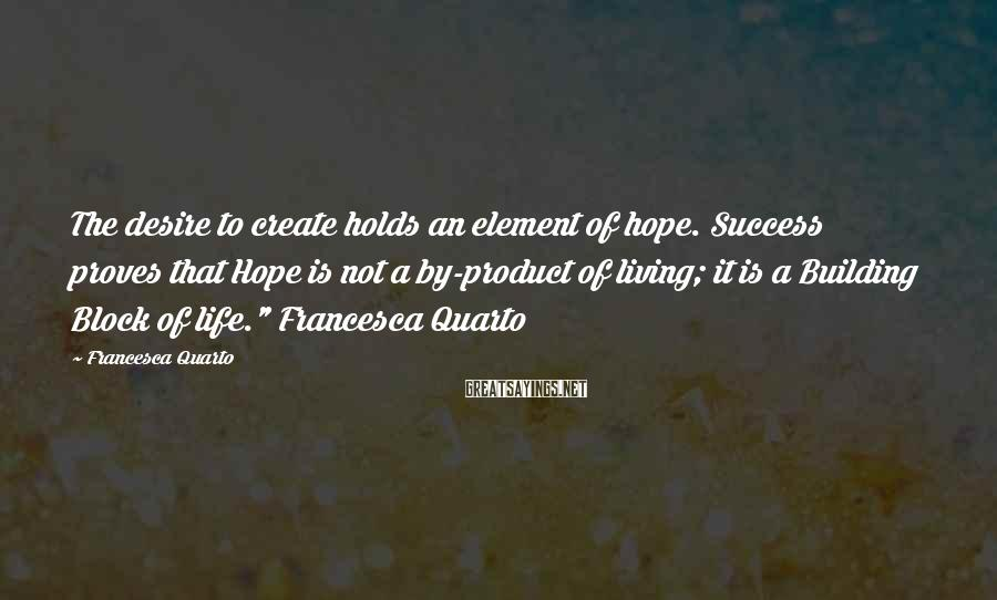 Francesca Quarto Sayings: The desire to create holds an element of hope. Success proves that Hope is not