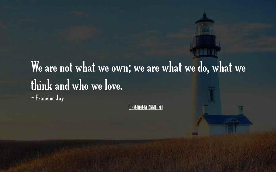 Francine Jay Sayings: We are not what we own; we are what we do, what we think and