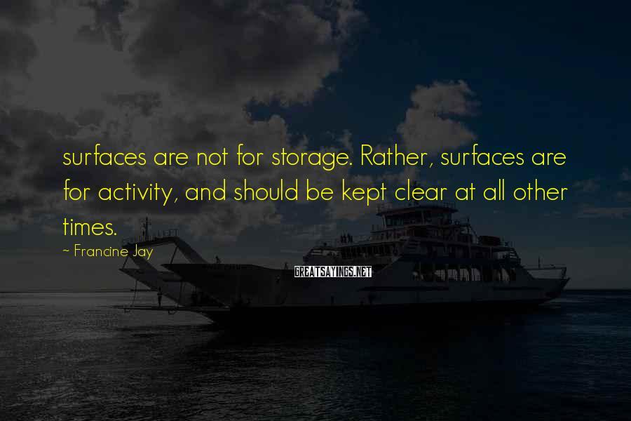 Francine Jay Sayings: surfaces are not for storage. Rather, surfaces are for activity, and should be kept clear