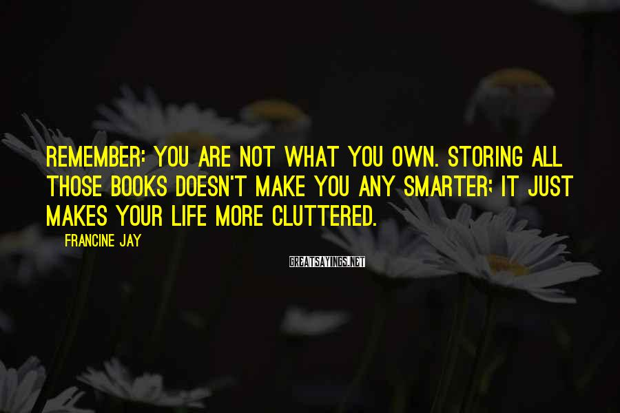 Francine Jay Sayings: Remember: you are not what you own. Storing all those books doesn't make you any