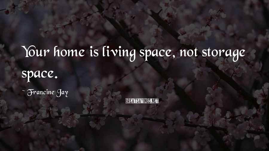 Francine Jay Sayings: Your home is living space, not storage space.