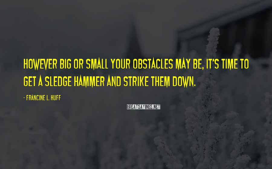 Francine L. Huff Sayings: However big or small your obstacles may be, it's time to get a sledge hammer