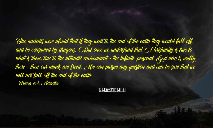 Francis A. Schaeffer Sayings: The ancients were afraid that if they went to the end of the earth they
