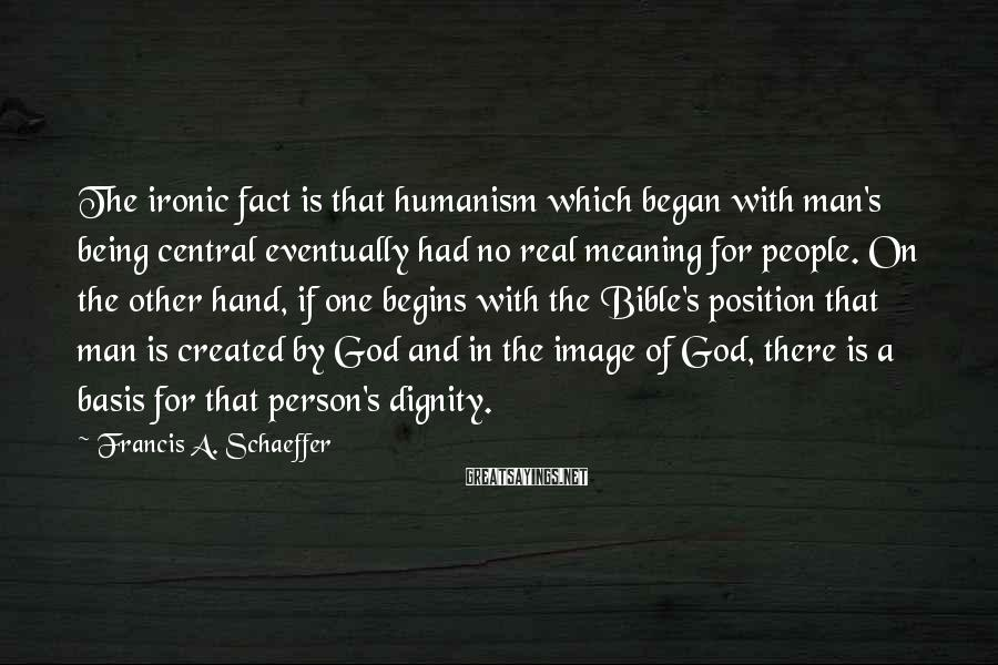 Francis A. Schaeffer Sayings: The ironic fact is that humanism which began with man's being central eventually had no