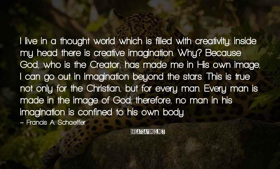 Francis A. Schaeffer Sayings: I live in a thought world which is filled with creativity; inside my head there