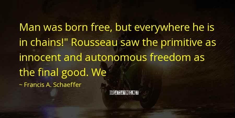 """Francis A. Schaeffer Sayings: Man was born free, but everywhere he is in chains!"""" Rousseau saw the primitive as"""