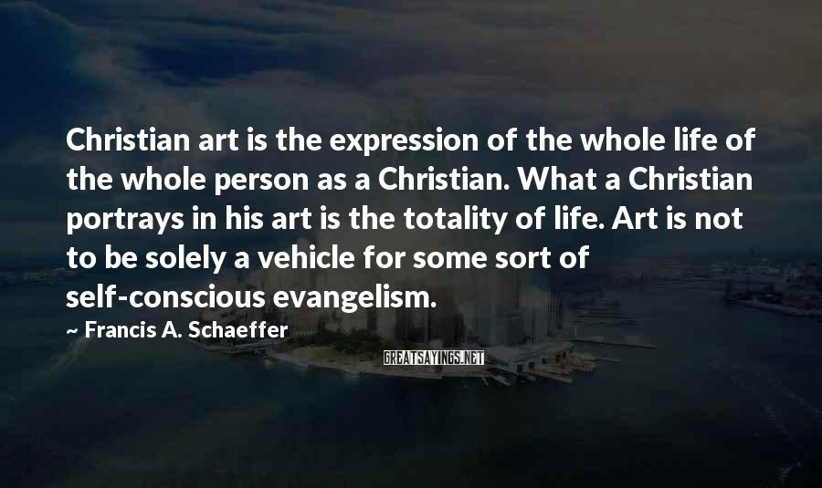 Francis A. Schaeffer Sayings: Christian art is the expression of the whole life of the whole person as a
