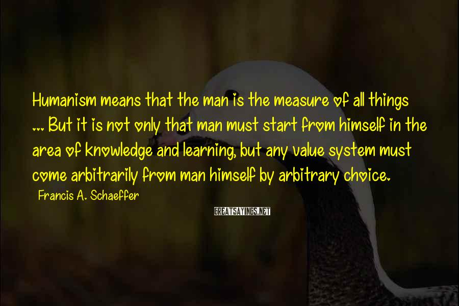Francis A. Schaeffer Sayings: Humanism means that the man is the measure of all things ... But it is