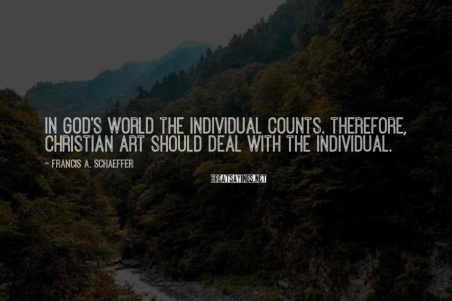 Francis A. Schaeffer Sayings: In God's world the individual counts. Therefore, Christian art should deal with the individual.