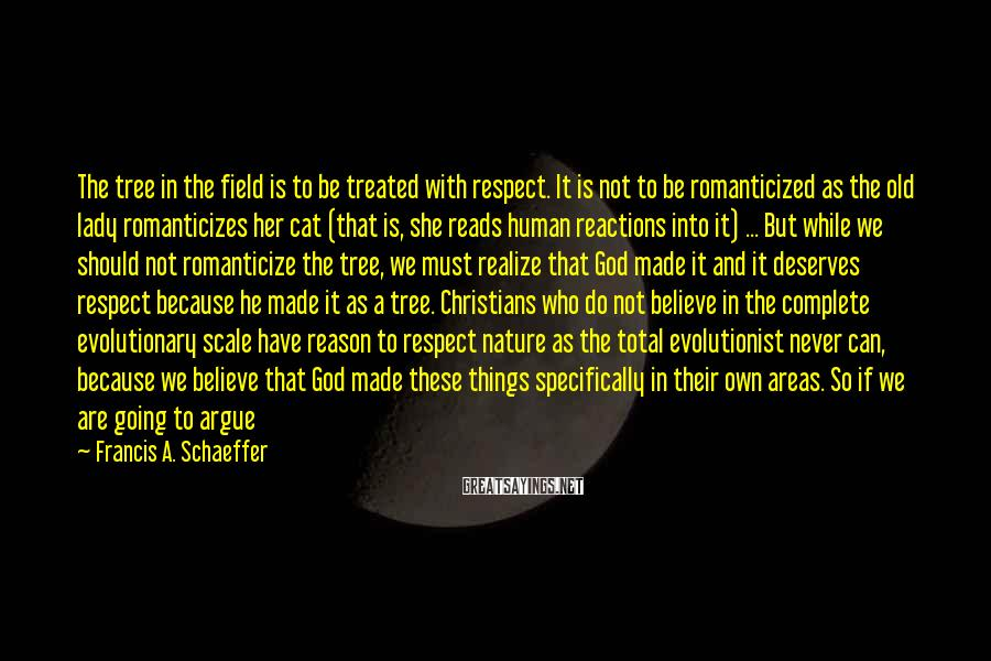 Francis A. Schaeffer Sayings: The tree in the field is to be treated with respect. It is not to