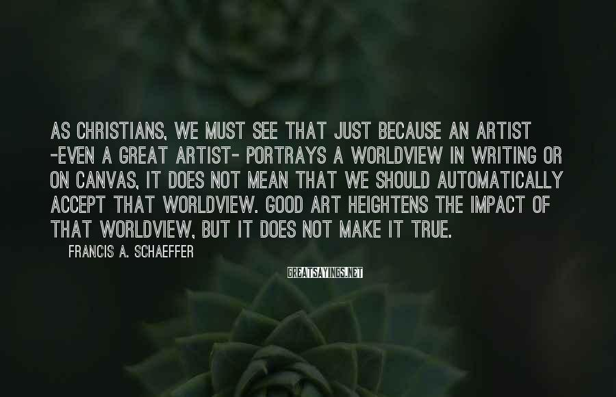 Francis A. Schaeffer Sayings: As Christians, we must see that just because an artist -even a great artist- portrays