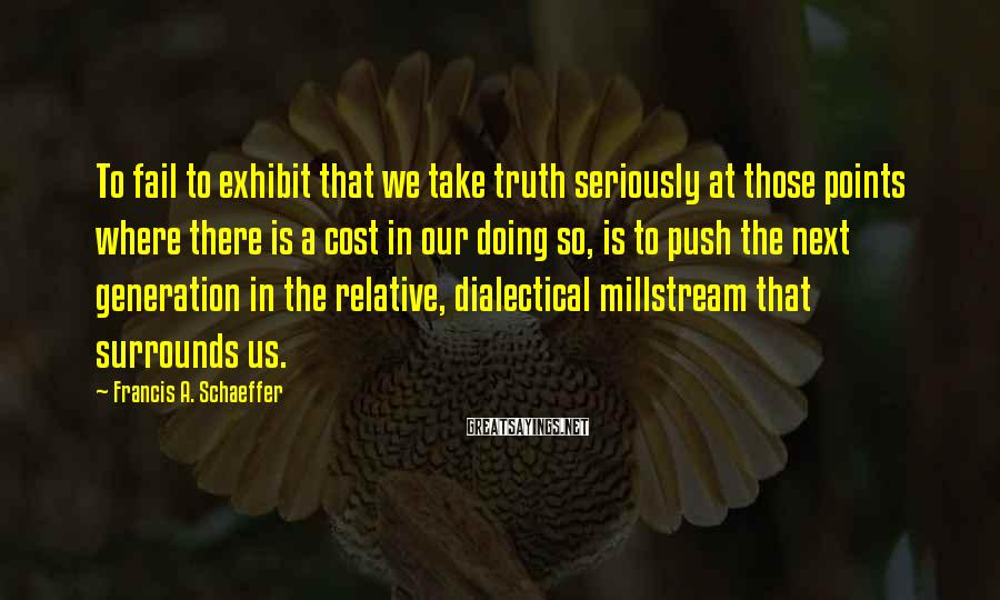 Francis A. Schaeffer Sayings: To fail to exhibit that we take truth seriously at those points where there is