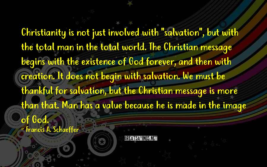 """Francis A. Schaeffer Sayings: Christianity is not just involved with """"salvation"""", but with the total man in the total"""