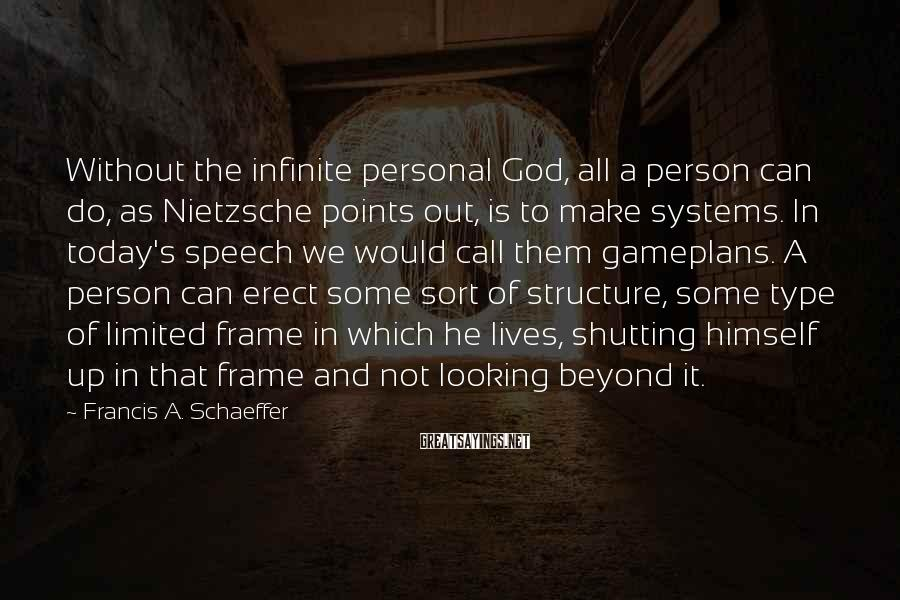 Francis A. Schaeffer Sayings: Without the infinite personal God, all a person can do, as Nietzsche points out, is
