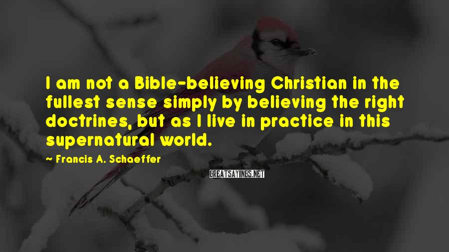 Francis A. Schaeffer Sayings: I am not a Bible-believing Christian in the fullest sense simply by believing the right