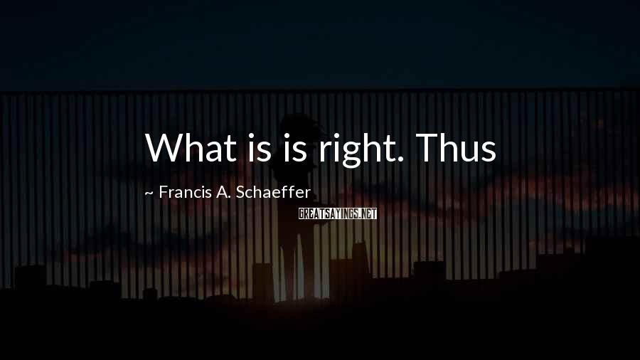 Francis A. Schaeffer Sayings: What is is right. Thus