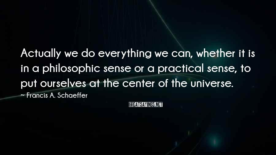 Francis A. Schaeffer Sayings: Actually we do everything we can, whether it is in a philosophic sense or a