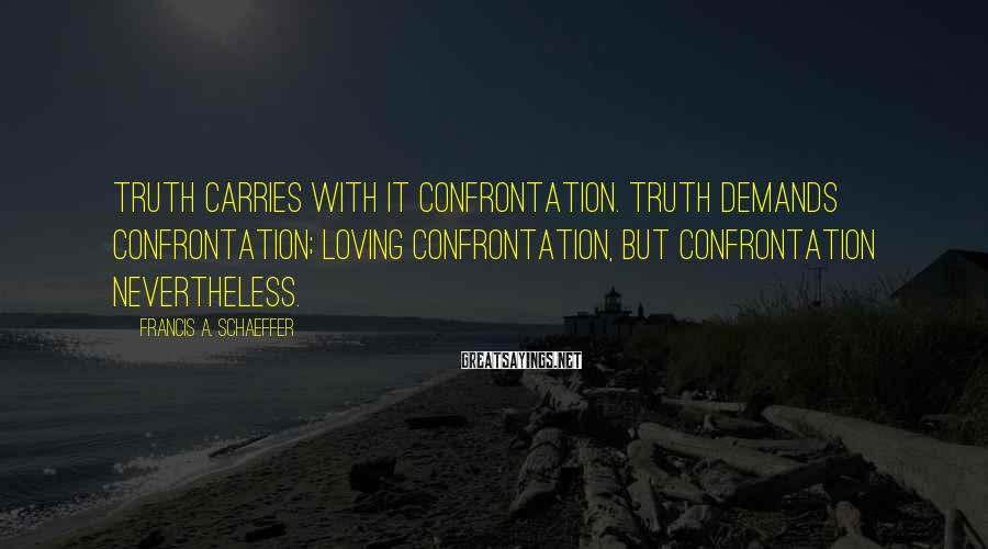 Francis A. Schaeffer Sayings: Truth carries with it confrontation. Truth demands confrontation; loving confrontation, but confrontation nevertheless.