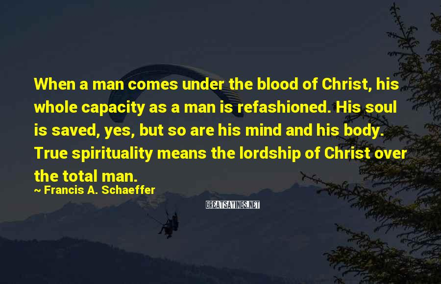 Francis A. Schaeffer Sayings: When a man comes under the blood of Christ, his whole capacity as a man