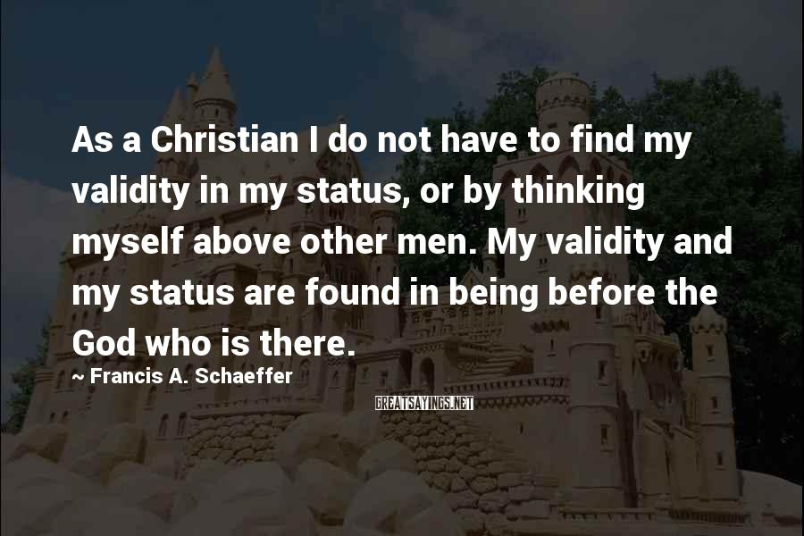 Francis A. Schaeffer Sayings: As a Christian I do not have to find my validity in my status, or