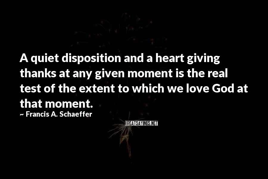 Francis A. Schaeffer Sayings: A quiet disposition and a heart giving thanks at any given moment is the real