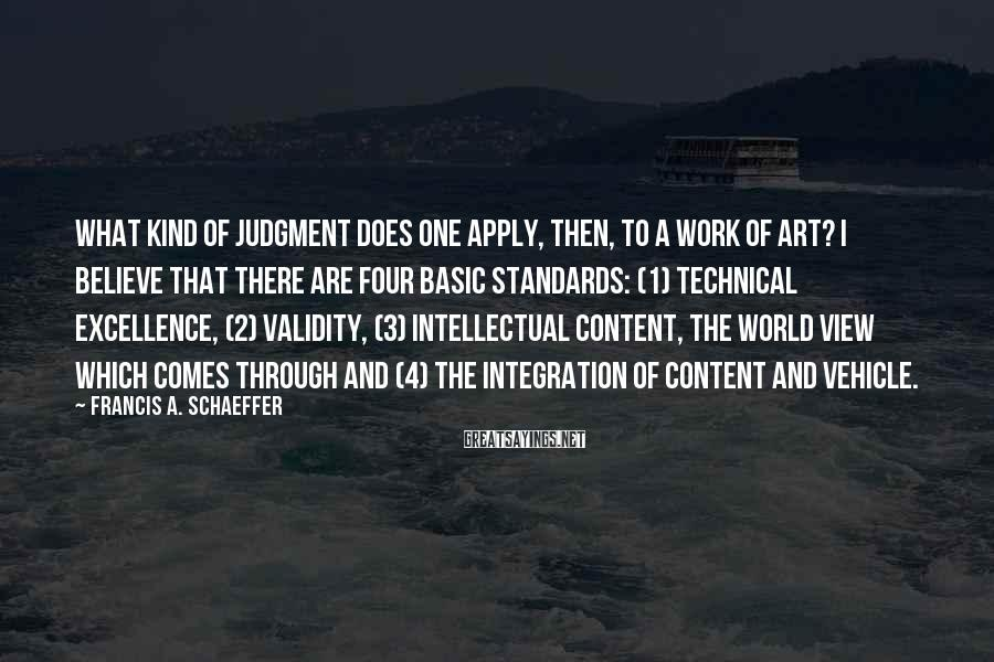 Francis A. Schaeffer Sayings: What kind of judgment does one apply, then, to a work of art? I believe