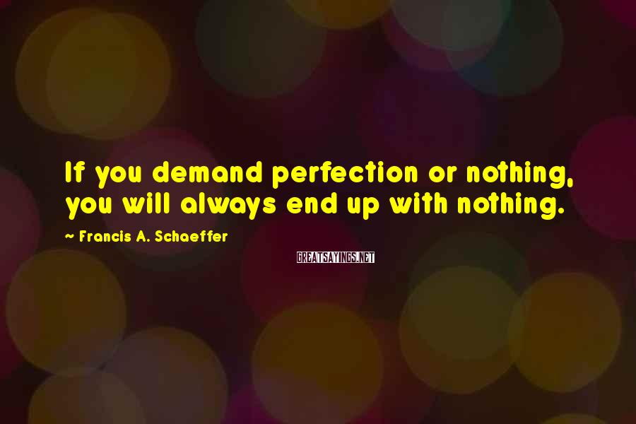 Francis A. Schaeffer Sayings: If you demand perfection or nothing, you will always end up with nothing.