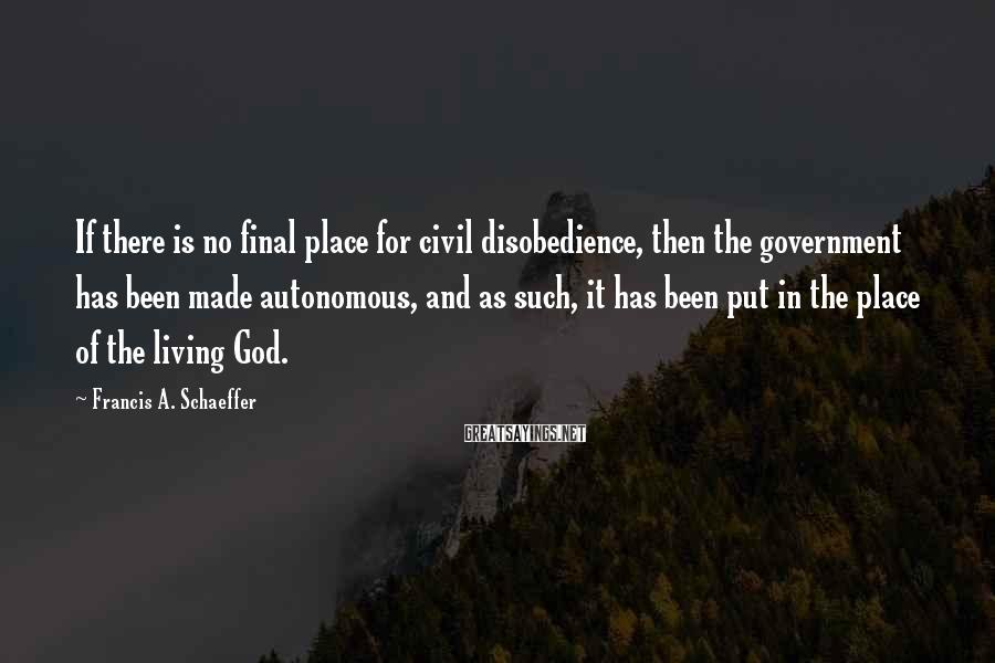 Francis A. Schaeffer Sayings: If there is no final place for civil disobedience, then the government has been made