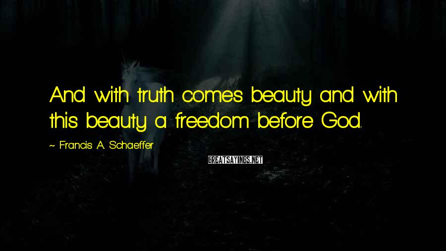 Francis A. Schaeffer Sayings: And with truth comes beauty and with this beauty a freedom before God.