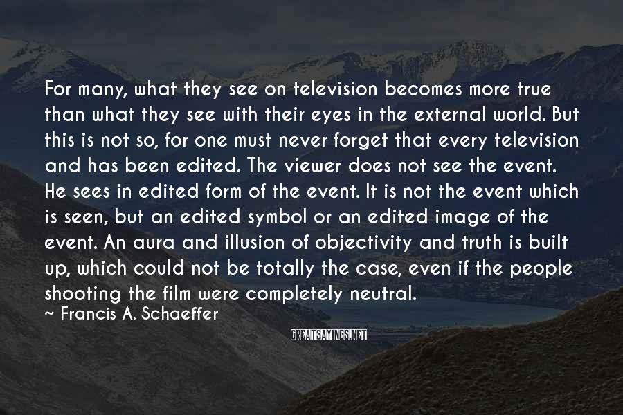 Francis A. Schaeffer Sayings: For many, what they see on television becomes more true than what they see with