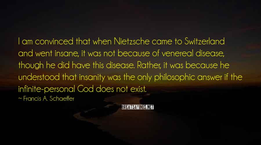 Francis A. Schaeffer Sayings: I am convinced that when Nietzsche came to Switzerland and went insane, it was not