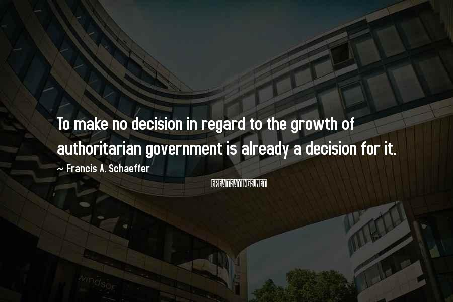 Francis A. Schaeffer Sayings: To make no decision in regard to the growth of authoritarian government is already a