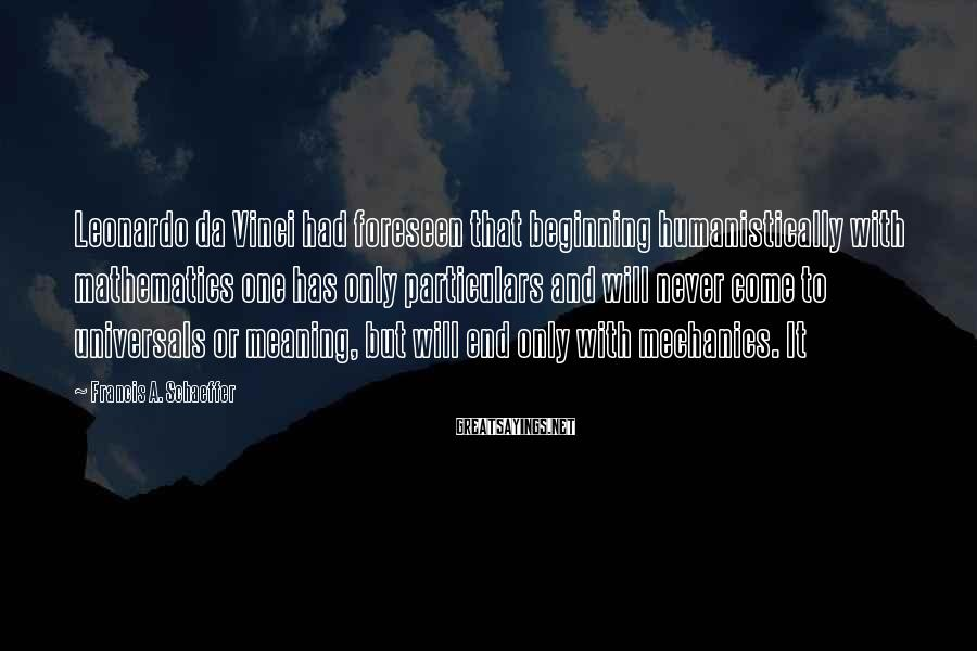 Francis A. Schaeffer Sayings: Leonardo da Vinci had foreseen that beginning humanistically with mathematics one has only particulars and