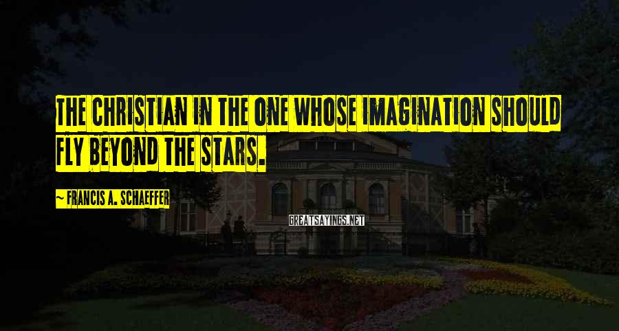 Francis A. Schaeffer Sayings: The Christian in the one whose imagination should fly beyond the stars.