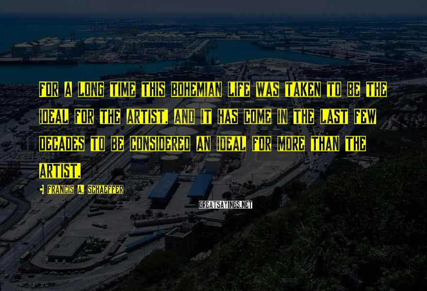 Francis A. Schaeffer Sayings: For a long time this Bohemian life was taken to be the ideal for the