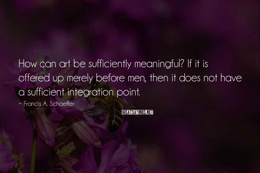 Francis A. Schaeffer Sayings: How can art be sufficiently meaningful? If it is offered up merely before men, then