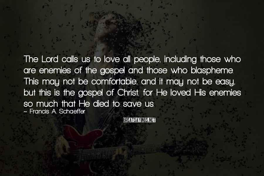 Francis A. Schaeffer Sayings: The Lord calls us to love all people, including those who are enemies of the