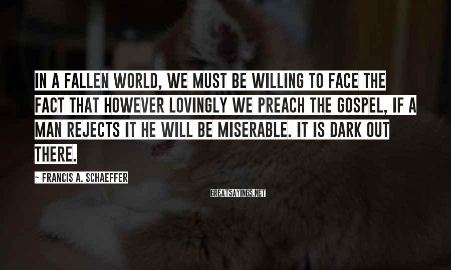 Francis A. Schaeffer Sayings: In a fallen world, we must be willing to face the fact that however lovingly