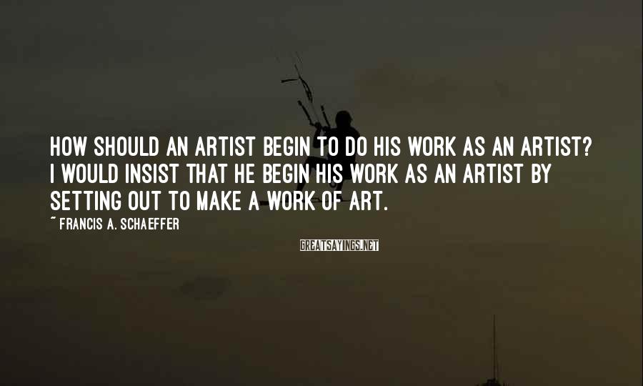 Francis A. Schaeffer Sayings: How should an artist begin to do his work as an artist? I would insist