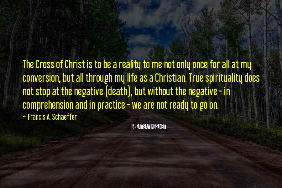 Francis A. Schaeffer Sayings: The Cross of Christ is to be a reality to me not only once for