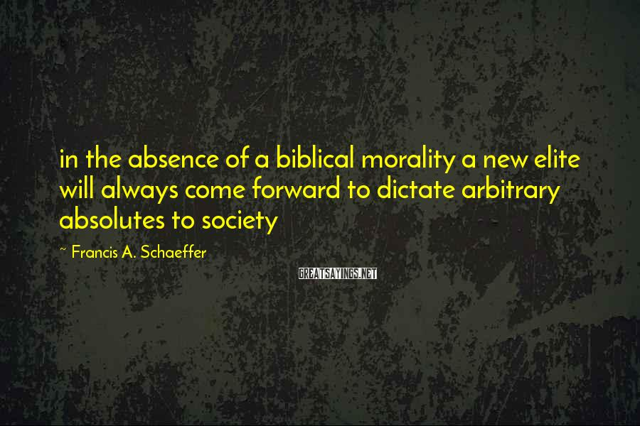 Francis A. Schaeffer Sayings: in the absence of a biblical morality a new elite will always come forward to