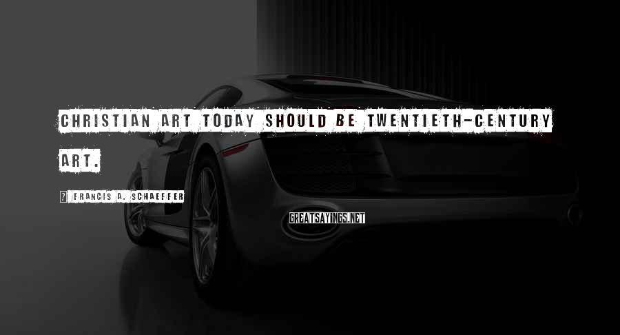 Francis A. Schaeffer Sayings: Christian art today should be twentieth-century art.