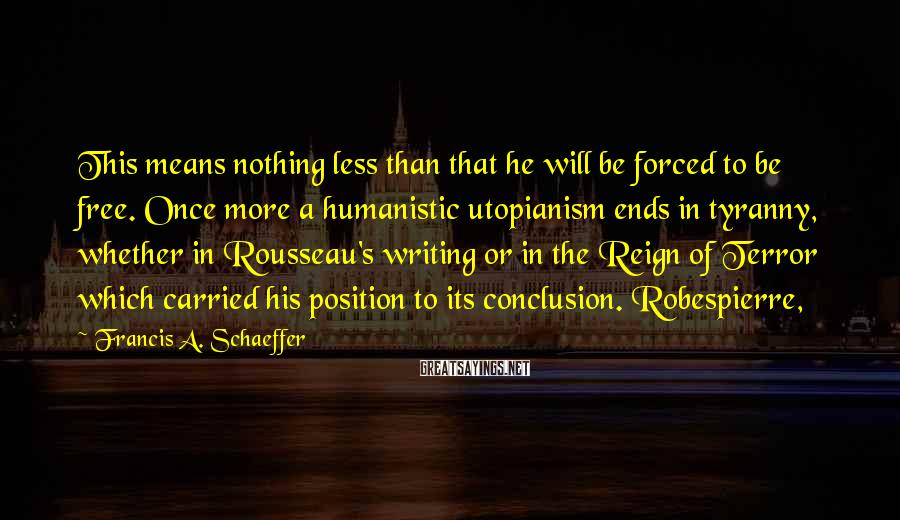 Francis A. Schaeffer Sayings: This means nothing less than that he will be forced to be free. Once more
