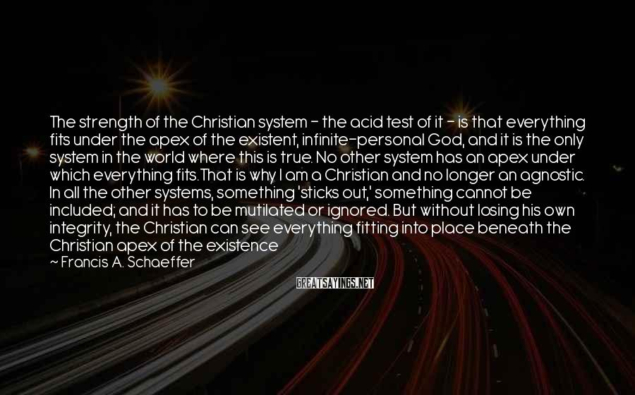 Francis A. Schaeffer Sayings: The strength of the Christian system - the acid test of it - is that