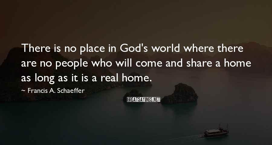 Francis A. Schaeffer Sayings: There is no place in God's world where there are no people who will come